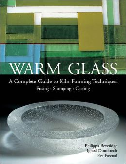 Warm Glass: A Complete Guide to Kiln-Forming Techniques: Fusing i Slumping i Casting