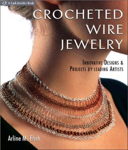 Crocheted Wire Jewelry: Innovative Designs and Projects by Leading Artists