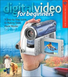 Digital Video for Beginners: A Step-by-Step Guide to Making Great Home Movies