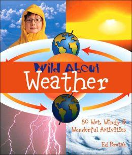 Wild About Weather: 50 Wet, Windy & Wonderful Activities