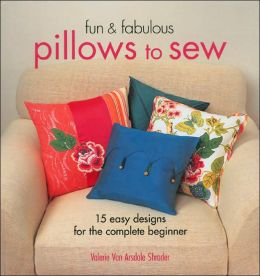 Fun & Fabulous Pillows to Sew: 15 Easy Designs for the Complete Beginner