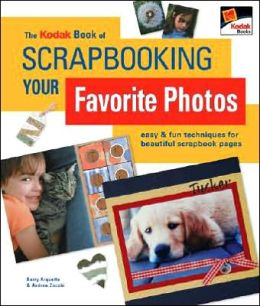 The Kodak Book of Scrapbooking Your Favorite Photos: Easy & Fun Techniques for Beautiful Scrapbook Pages