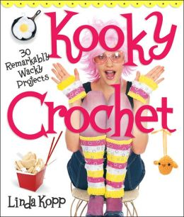 Kooky Crochet: 30 Remarkably Wacky Projects