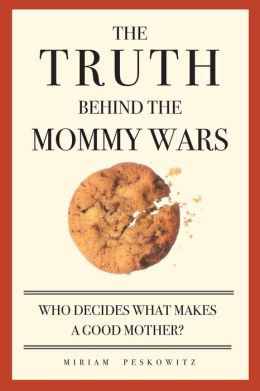 Truth Behind the Mommy Wars: Who Decides What Makes a Good Mother?