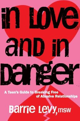 In Love and in Danger: A Teen's Guide to Breaking Free of Abusive Relationships