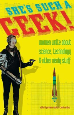 She's Such a Geek: Women Write About Science, Technology, and Other Nerdy Stuff