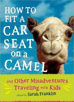 How to Fit a Car Seat on a Camel: And Other Misadventures Traveling with Kids