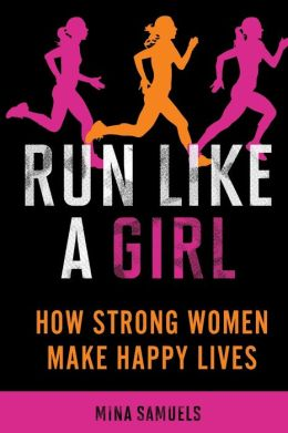 Run Like a Girl: How Strong Women Make Happy Lives