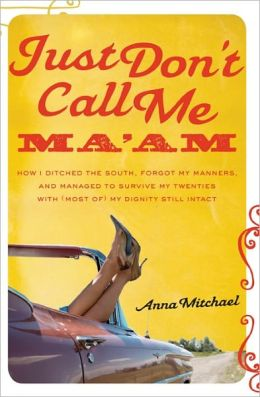 Just Don't Call Me Ma'am: How I Ditched the South, Forgot My Manners, and Managed to Survive My Twenties with (Most of) My Dig
