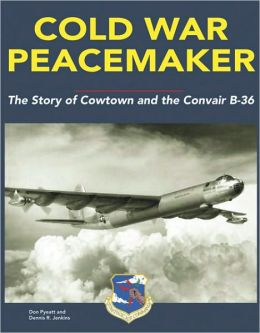 Cold War Peacemaker: The Story of Cowtown and the Convair B-36