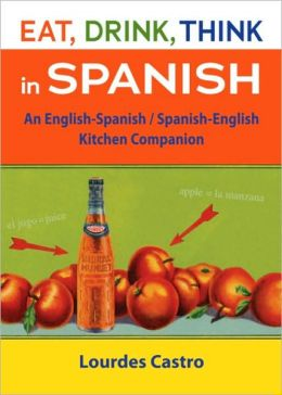 Eat, Drink, Think in Spanish: An English-Spanish/Spanish-English Kitchen Companion