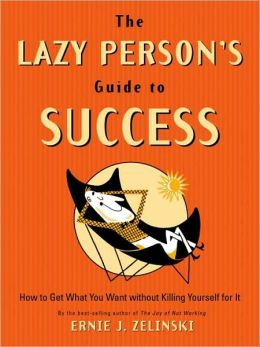 The Lazy Person's Guide to Success: How to Get What You Want Without Killing Yourself for It