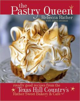 Pastry Queen: Royally Good Recipes from Texas Hill Country's Rather Sweet Bakery and Cafe