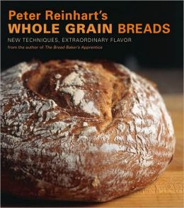 Peter Reinharts Whole Grain Breads: New Techniques, Extraordinary Flavor