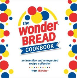 Wonder Bread Cookbook: An Inventive and Unexpected Recipe Collection