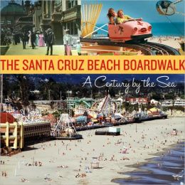 Santa Cruz Beach Boardwalk: A Century by the Sea