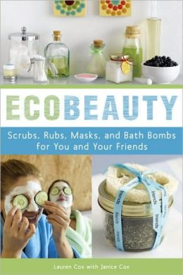 Ecobeauty: Scrubs, Rubs, Masks, Rinses, and Bath Bombs for You and Your Friends