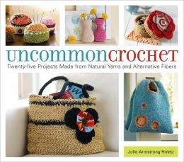 Uncommon Crochet: Twenty Projects Made From Natural Yarns and Alternative Fibers