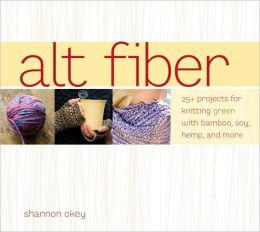 ALT Fiber: 25 Projects for Knitting Green with Bamboo, Soy, Hemp, and More