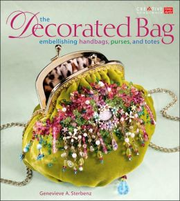 The Decorated Bag: Creating Designer Handbags, Purses, and Totes Using Embellisments