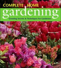 Complete Home Gardening: Growing Secrets and Techniques for Gardeners