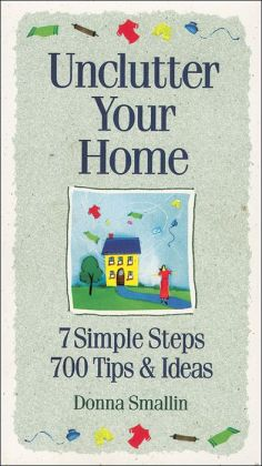 Unclutter Your Home: 7 Simple Steps, 700 Tips and Ideas