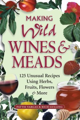 Making Wild Wines & Meads: 125 Unusual Recipes Using Herbs, Fruits, Flowers & More