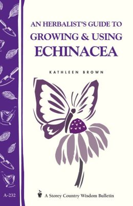 An Herbalist's Guide to Growing and Using Echinacea: A Storey Country Wisdom Bulletin