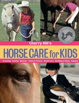 Cherry Hill's Horse Care for Kids: Grooming, Feeding, Behavior, Stable & Pasture, Health Care, Handling & Safety, Enjoying
