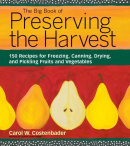 Big Book of Preserving the Harvest: 150 Recipes for Freezing, Canning, Drying and Pickling Fruits and Vegetables