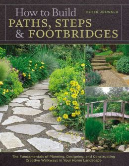 How to Build Paths, Steps & Footbridges: The Fundamentals of Planning, Designing, and Constructing Creative Walkways in Your Home Landscapes