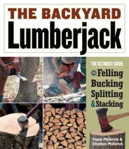 The Backyard Lumberjack: The Ultimate Guide to Felling, Bucking, Splitting and Stacking