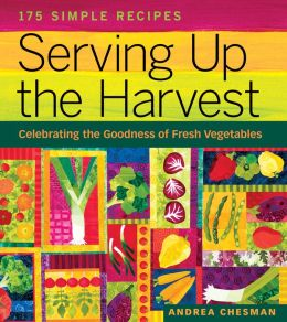 Serving up the Harvest: 175 Recipes Celebrating the Goodness of Fresh Vegetables