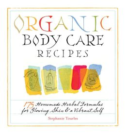 Organic Body Care Recipes: 150 Homemade Herbal Formulas for Glowing Skin & a Vibrant Self