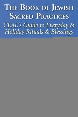 The Book of Jewish Sacred Practices: CLAL's Guide to Everyday and Holiday Rituals and Blessings