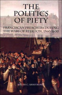 The Politics of Piety: Franciscan Preachers During the Wars of Religion ( Changing Perspectives on Early Modern Europe Series)