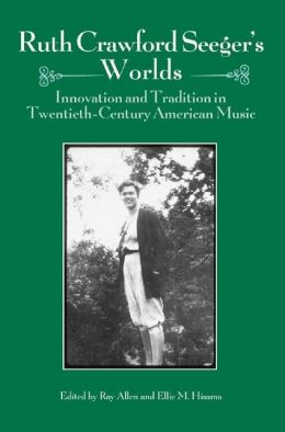 Ruth Crawford Seeger's Worlds: Innovation and Tradition in Twentieth-Century American Music