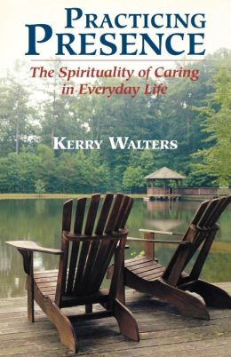 Practicing Presence: The Spirituality of Caring in Everyday Life