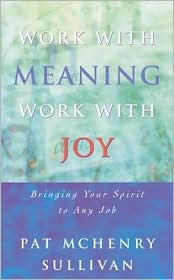 Work with Meaning, Work with Joy: Bringing Your Spirit to Any Job