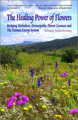 Healing Power of Flowers, The: Bridging Herbalism, Homeopathy, Flower Essences, and the Human Energy System
