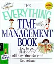 The Everything Time Management Book: How to Get It All Done and Still Have Time for You!