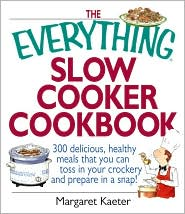 The Everything Slow Cooker Cookbook: 300 Delicious, Healthy Meals That You Can Toss in Your Crockery and Prepare in a Snap