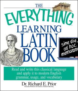 The Everything Learning Latin Book: Read and Write This Classical Language and Apply It to Modern English Grammar, Usage, and Vocabulary