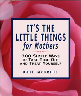 It's The Little Things for Mothers: 300 Simple Ways to Take Time Out and Treat Yourself