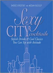 Sexy City Cocktails: Stylish Drinks & Cool Classics You Can Sip With Attitude