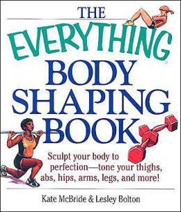 Everything Body Shaping Book: Sculpt Your Body to Perfection - Tone Your Thighs, Abs, Hips, Arms, Legs, and More!