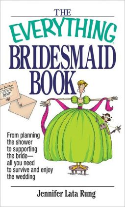Everything Bridesmaid: From Planning the Shower to Supporting the Bride, All You Need to Survive and Enjoy the Wedding