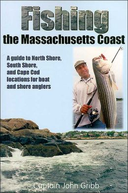 Fishing the Massachusetts Coast: A guide to the North Shore, South Shore, and Cape Cod locations for boat and shore anglers