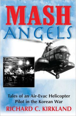 MASH Angels: Tales of an Air-Evac Helicopter Pilot in the Korean War