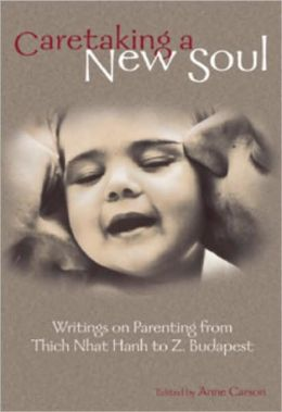Caretaking a New Soul: Writing on Parenting from Thich Nhat Hanh to Z. Budapest
